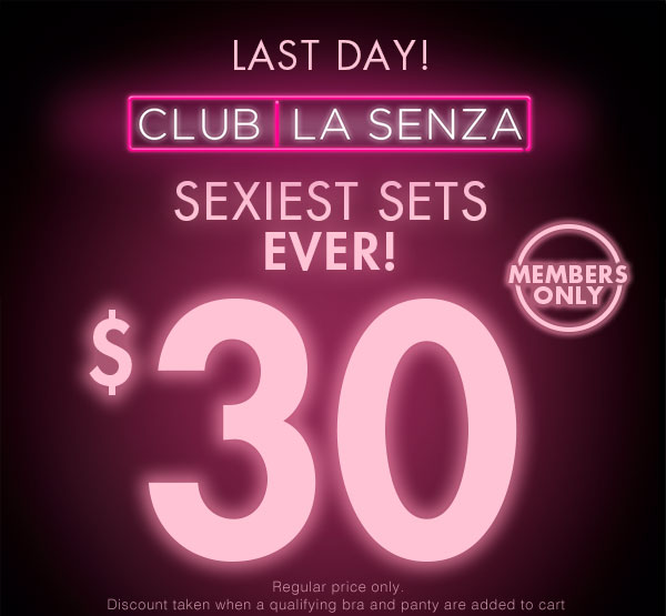 In stores & online. Club La Senza. Sexiest Sets ever! $30. Members only. Regular price only. Discount taken when a qualifying bra and panty are added to cart.