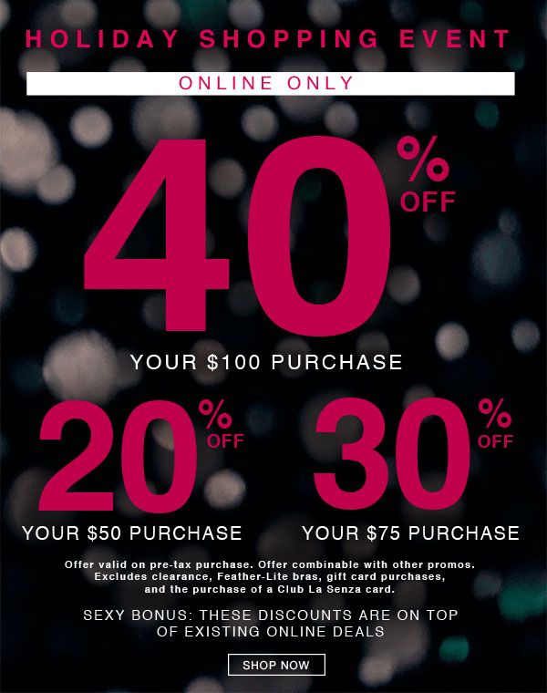 Holiday shopping event. Online only. 40% off your $100 purchase. 20% off your $50 purchase. 30% off your $75 purchase. Offer valid on pre-tax purchase. Offer combinable with other promos. Excludes clearance, Feather-Lite bras, gift card purchases, and the purchase of a Club La Senza card. Sexy bonus: these discounts are on top of existing online deals. Shop now.
